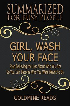 Girl, Wash Your Face – Summarized for Busy People: Stop Believing the Lies About Who You Are So You Can Become Who You Were Meant to Be: Based on the Book by Rachel Hollis, Goldmine Reads