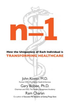 n=1: How the Uniqueness of Each Individual Is Transforming Healthcare, Ram Charan, Gary Bisbee, John Koster