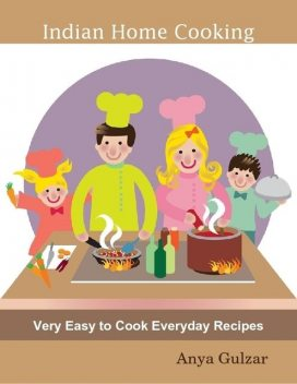 Indian Home Cooking – Very Easy to Cook Everyday Recipes, Anya Gulzar