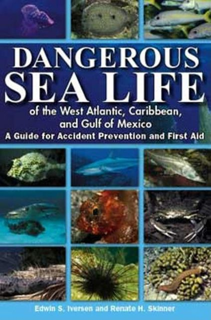 Dangerous Sea Life of the West Atlantic, Caribbean, and Gulf of Mexico, Edwin S Iversen, Renate H Skinner