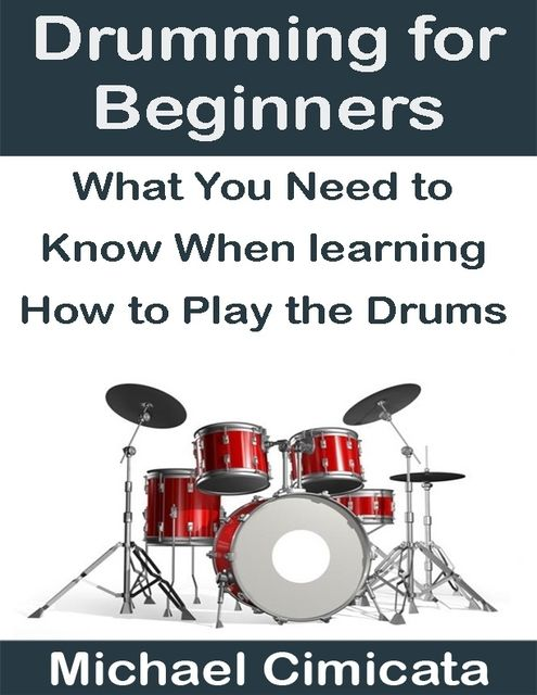 Drumming for Beginners: What You Need to Know When Learning How to Play the Drums, Michael Cimicata