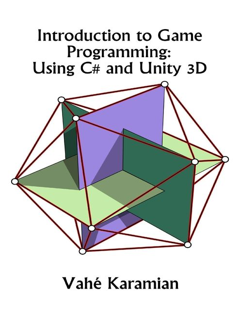 Introduction to Game Programming: Using C# and Unity 3D, Vahe Karamian
