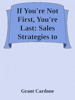 If You're Not First, You're Last: Sales Strategies to Dominate Your Market and Beat Your Competition \( PDFDrive.com \).epub, Grant Cardone