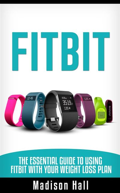 Fitbit: The Essential Guide to Using Fitbit With Your Weight Loss Plan, Madison Hall