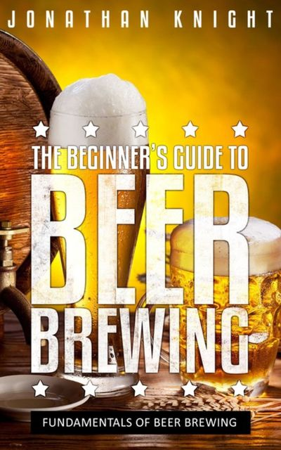 The Beginner's Guide to Beer Brewing, Jonathan Knight