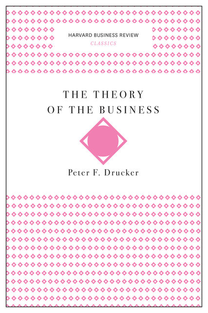 The Theory of the Business (Harvard Business Review Classics), Peter Drucker