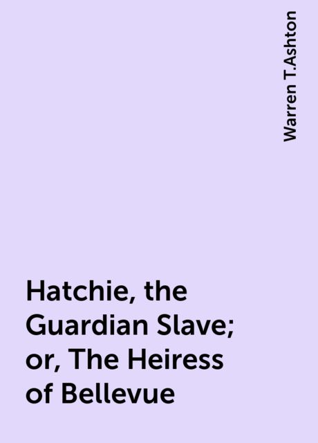 Hatchie, the Guardian Slave; or, The Heiress of Bellevue, Warren T.Ashton