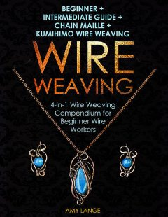 Wire Weaving: Beginner + Intermediate Guide + Chain Maille + Kumihimo Wire Weaving, Amy Lange