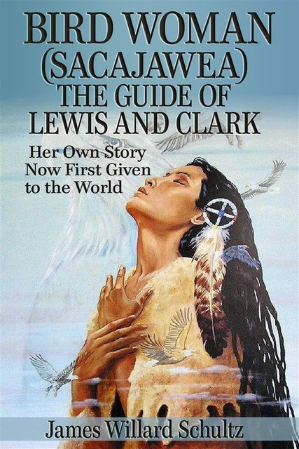 Bird Woman (Sacajawea) the Guide of Lewis and Clark: Her Own Story Now First Given to the World, James Willard Schultz