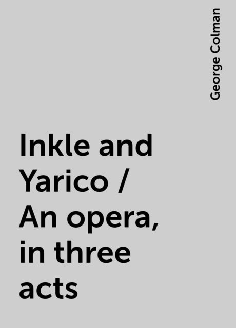 Inkle and Yarico / An opera, in three acts, George Colman