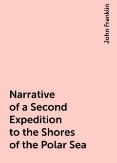 Narrative of a Second Expedition to the Shores of the Polar Sea, John Franklin