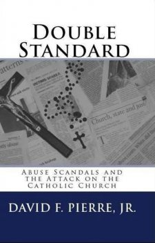 Double Standard: Abuse Scandals and the Attack on the Catholic Church, David F. Pierre Jr.