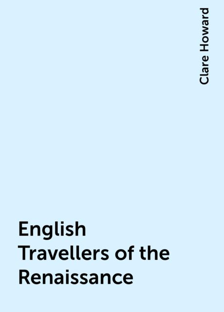 English Travellers of the Renaissance, Clare Howard