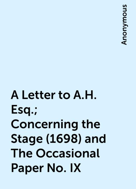 A Letter to A.H. Esq.; Concerning the Stage (1698) and The Occasional Paper No. IX,