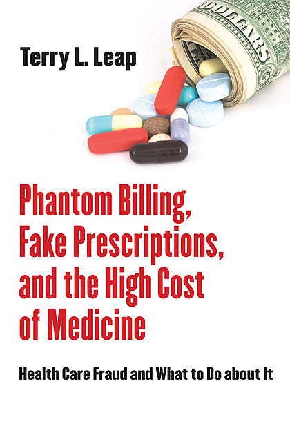 Phantom Billing, Fake Prescriptions, and the High Cost of Medicine, Terry L. Leap