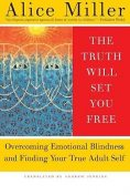The Truth Will Set You Free: Overcoming Emotional Blindness and Finding Your True Adult Self, Alice Miller