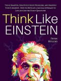 Think Like Einstein: Think Smarter, Creatively Solve Problems, and Sharpen Your Judgment. How to Develop a Logical Approach to Life and Ask the Right Questions, Peter Hollins