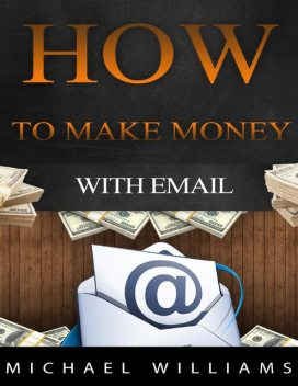 How to Make Money With Email, Michael Williams