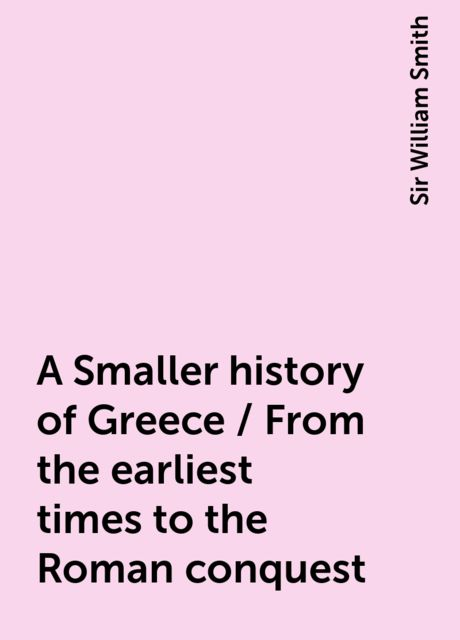 A Smaller history of Greece / From the earliest times to the Roman conquest, Sir William Smith
