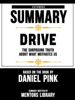 Extended Summary Of Drive: The Surprising Truth About What Motivates Us – Based On The Book By Daniel Pink, Mentors Library