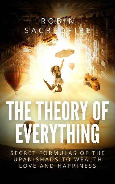 The Theory of Everything: Secret Formulas of the Upanishads to Wealth, Love and Happiness, Robin Sacredfire