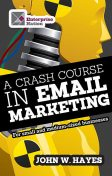 A Crash Course in Email Marketing for Small and Medium-sized Businesses, John Hayes