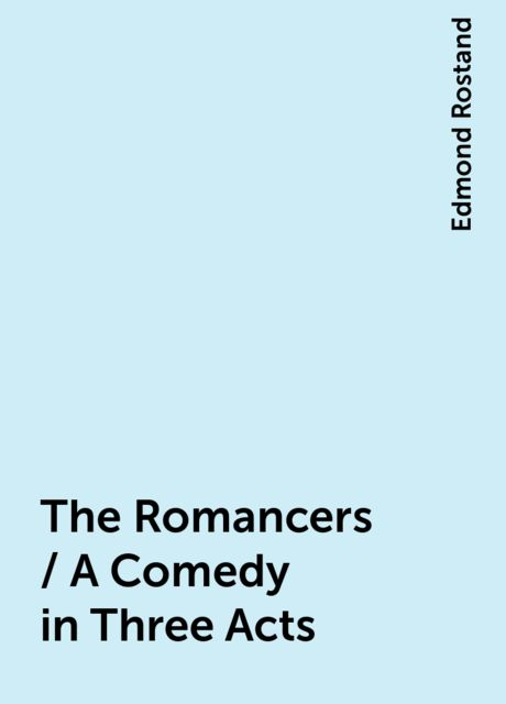 The Romancers / A Comedy in Three Acts, Edmond Rostand