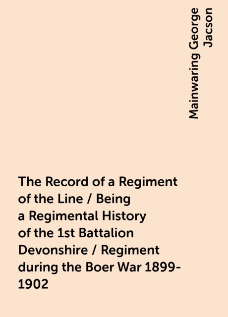The Record of a Regiment of the Line / Being a Regimental History of the 1st Battalion Devonshire / Regiment during the Boer War 1899-1902, Mainwaring George Jacson