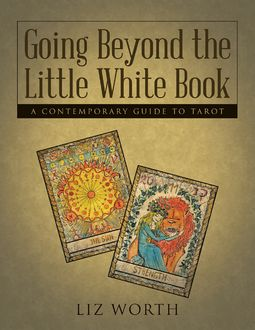 Going Beyond the Little White Book: A Contemporary Guide to Tarot, Liz Worth
