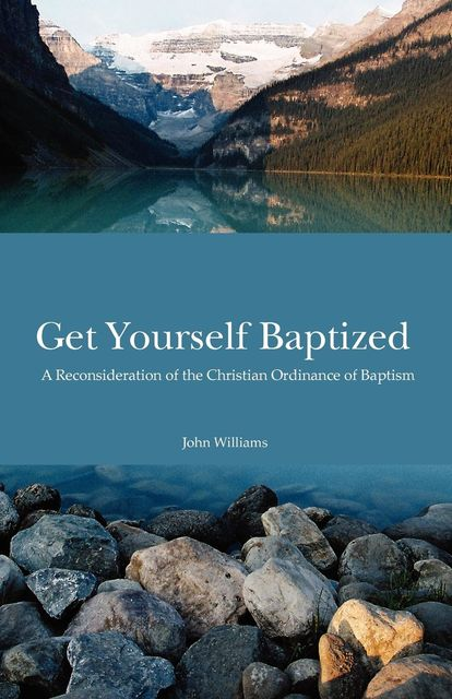 Get Yourself Baptized Reconsideration of Baptism, John Williams