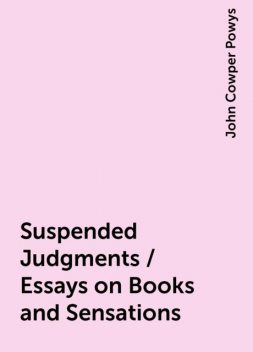 Suspended Judgments / Essays on Books and Sensations, John Cowper Powys