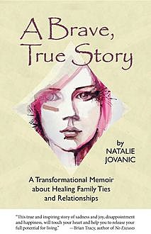 A Brave, True Story: A Transformational Memoir about Healing Family Ties and Relationships, Natalie Jovanic