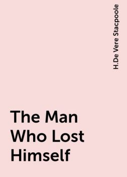 The Man Who Lost Himself, H.De Vere Stacpoole