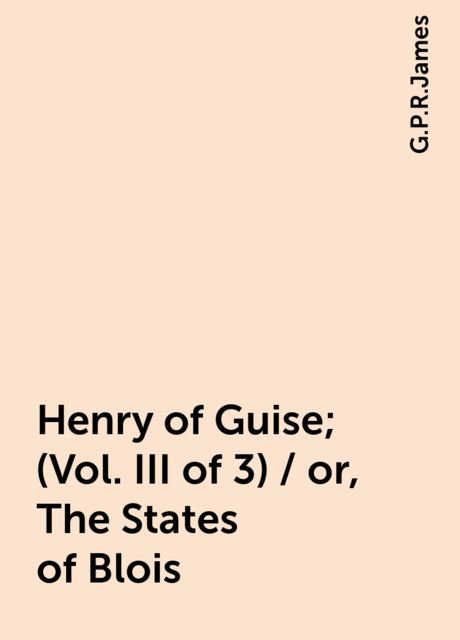 Henry of Guise; (Vol. III of 3) / or, The States of Blois, G.P.R.James