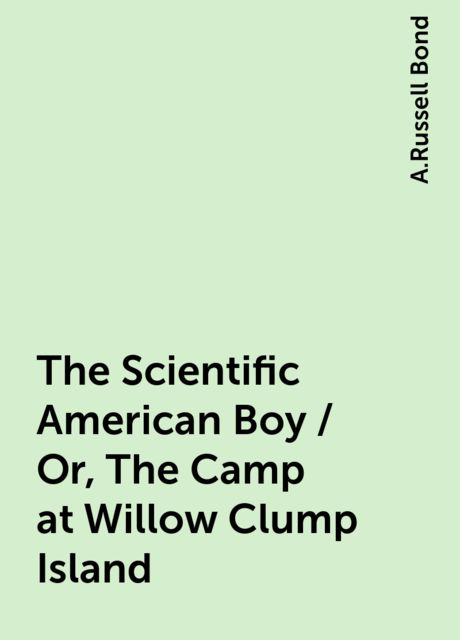 The Scientific American Boy / Or, The Camp at Willow Clump Island, A.Russell Bond