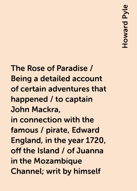 The Rose of Paradise / Being a detailed account of certain adventures that happened / to captain John Mackra, in connection with the famous / pirate, Edward England, in the year 1720, off the Island / of Juanna in the Mozambique Channel; writ by himself, Howard Pyle