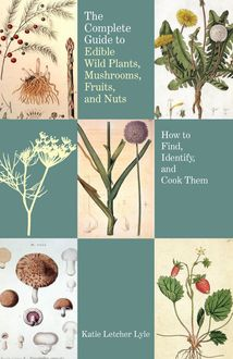 Complete Guide to Edible Wild Plants, Mushrooms, Fruits, and Nuts, Katie Letcher Lyle