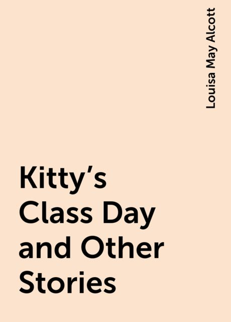 Kitty's Class Day and Other Stories, Louisa May Alcott
