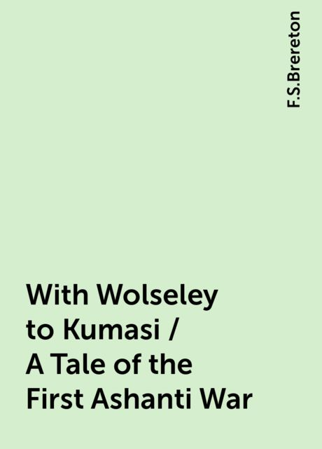 With Wolseley to Kumasi / A Tale of the First Ashanti War, F.S.Brereton