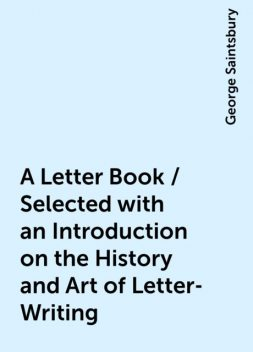 A Letter Book / Selected with an Introduction on the History and Art of Letter-Writing, George Saintsbury