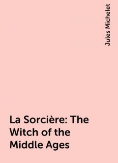 La Sorcière: The Witch of the Middle Ages, Jules Michelet