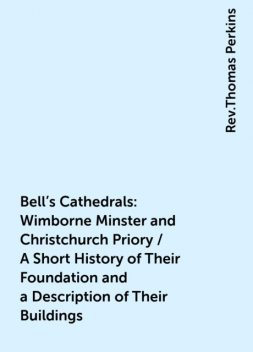 Bell's Cathedrals: Wimborne Minster and Christchurch Priory / A Short History of Their Foundation and a Description of Their Buildings, Rev.Thomas Perkins