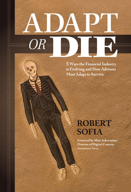 Adapt or Die: 5 Ways the Financial Industry Is Evolving and How Advisors Must Adapt to Survive, Robert Sofia