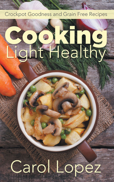 Cooking Light Healthy: Crockpot Goodness and Grain Free Recipes, Carol Lopez, Rose Bennett