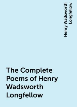 The Complete Poems of Henry Wadsworth Longfellow, Henry Wadsworth Longfellow