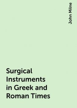 Surgical Instruments in Greek and Roman Times, John Milne