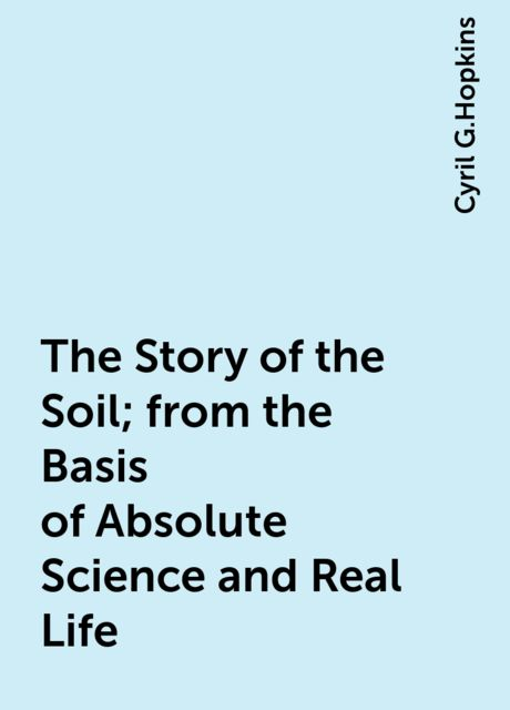 The Story of the Soil; from the Basis of Absolute Science and Real Life, Cyril G.Hopkins