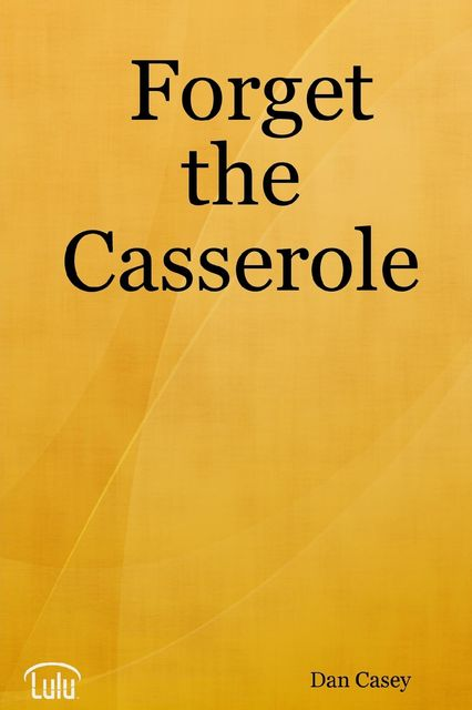 Forget the Casserole: Help Me Deal, Heal, and Live!, Dan Casey