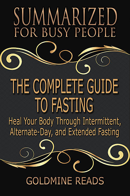 The Complete Guide to Fasting – Summarized for Busy People: Heal Your Body Through Intermittent, Alternate Day, and Extended Fasting: Based on the Book by Jason Fung and Jimmy Moore, Goldmine Reads