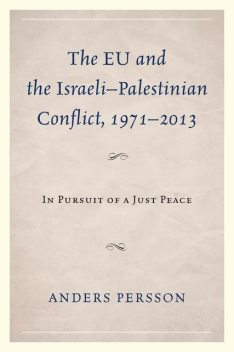 The EU and the Israeli–Palestinian Conflict 1971–2013, Anders Persson